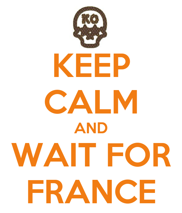 KEEP CALM AND WAIT FOR FRANCE