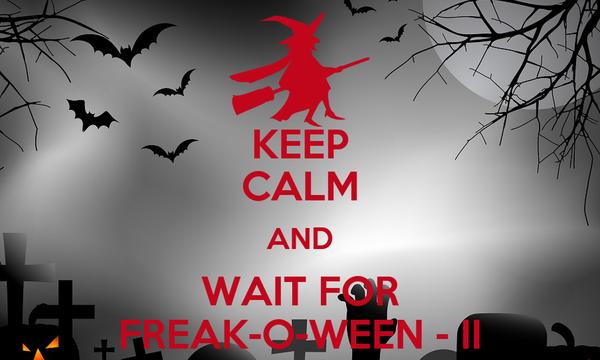 KEEP CALM AND WAIT FOR FREAK-O-WEEN - II