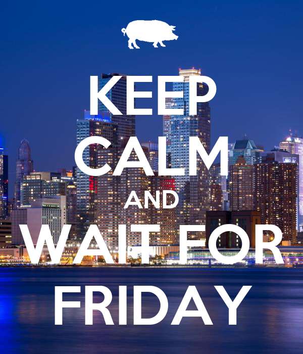 KEEP CALM AND WAIT FOR FRIDAY