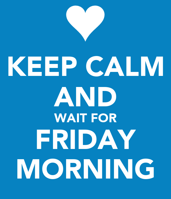 KEEP CALM AND WAIT FOR FRIDAY MORNING