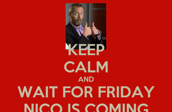 KEEP CALM AND WAIT FOR FRIDAY NICO IS COMING