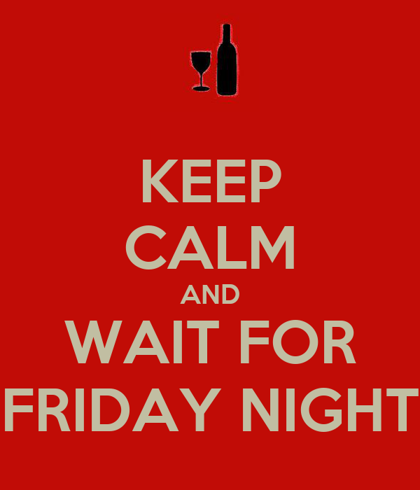 KEEP CALM AND WAIT FOR FRIDAY NIGHT