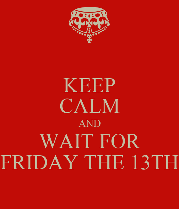 KEEP CALM AND WAIT FOR FRIDAY THE 13TH