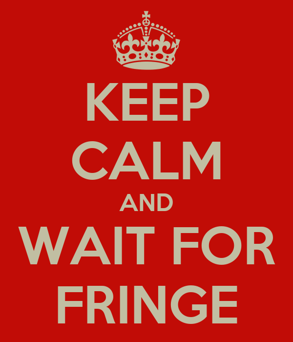 KEEP CALM AND WAIT FOR FRINGE