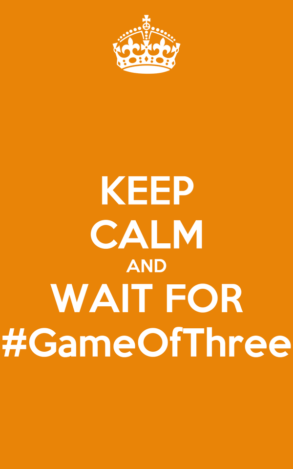 KEEP CALM AND WAIT FOR #GameOfThree