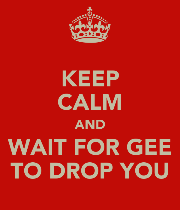 KEEP CALM AND WAIT FOR GEE TO DROP YOU