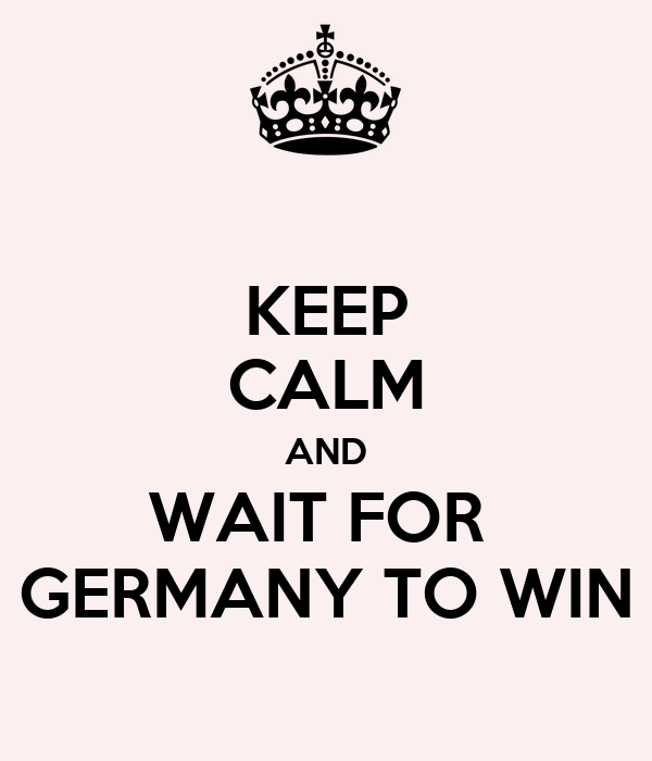 KEEP CALM AND WAIT FOR  GERMANY TO WIN