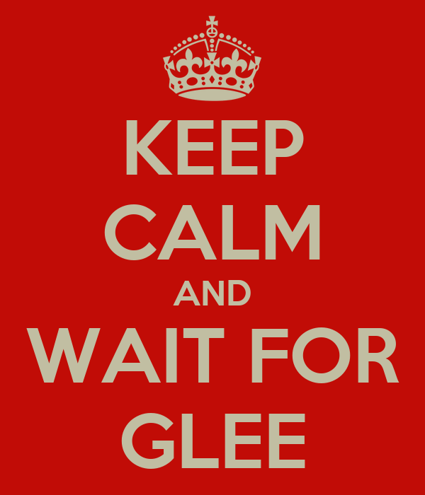 KEEP CALM AND WAIT FOR GLEE