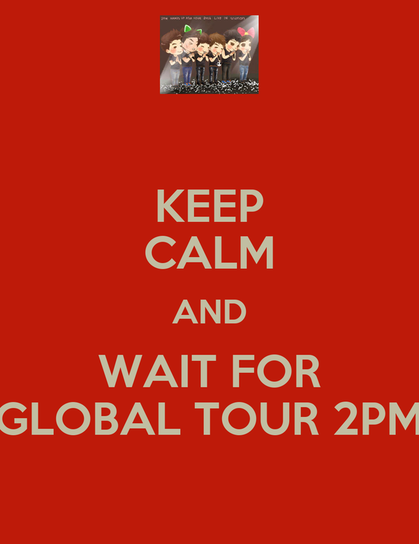 KEEP CALM AND WAIT FOR GLOBAL TOUR 2PM