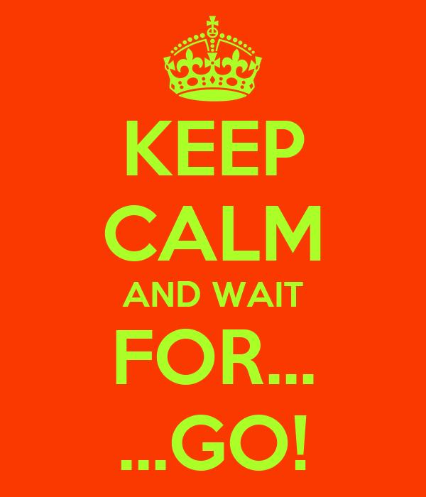 KEEP CALM AND WAIT FOR... ...GO!