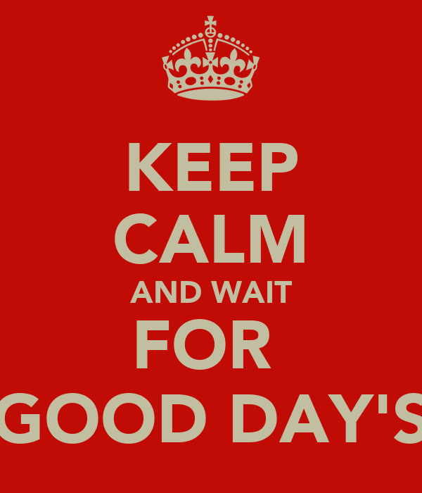 KEEP CALM AND WAIT FOR  GOOD DAY'S