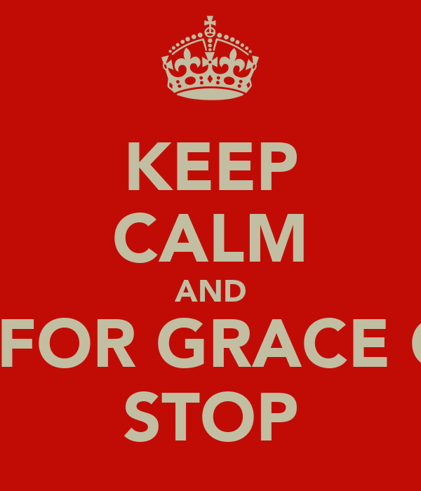 KEEP CALM AND WAIT FOR GRACE CLASS STOP