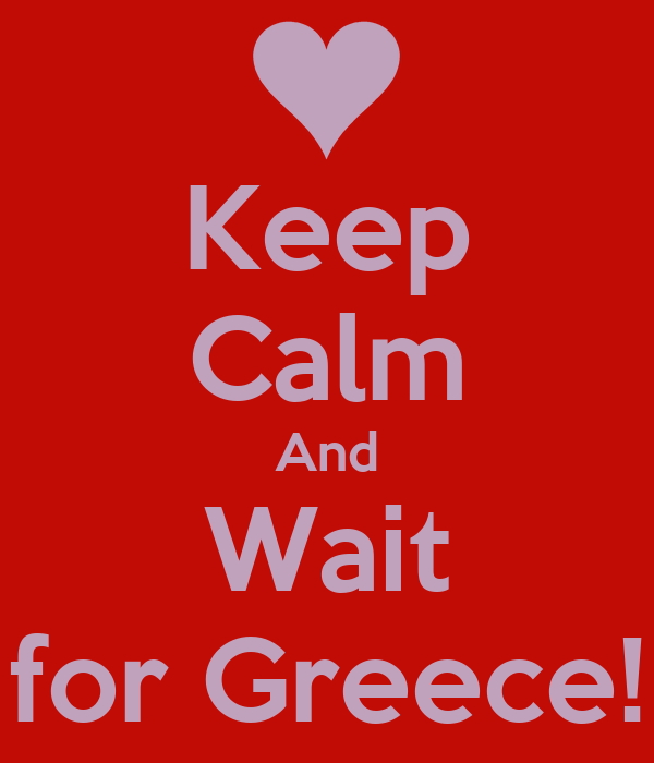 Keep Calm And Wait for Greece!
