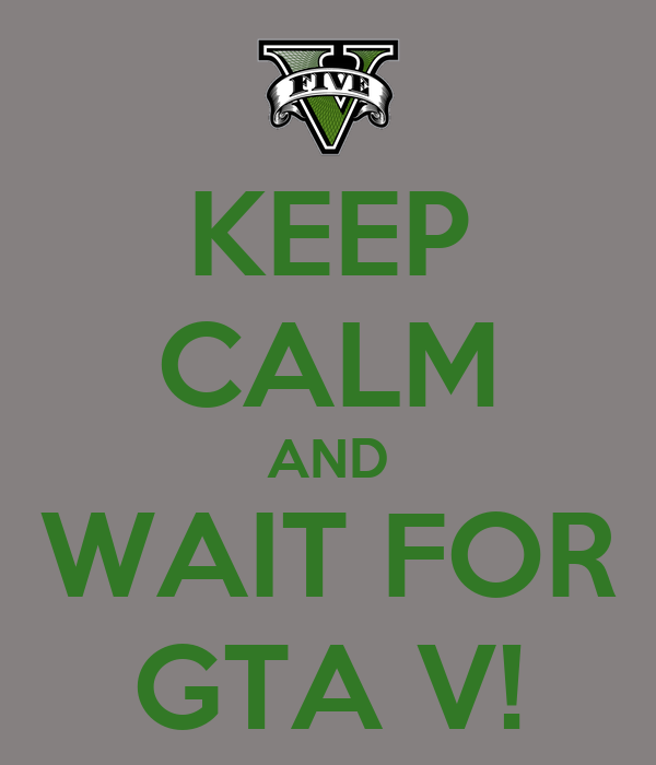 KEEP CALM AND WAIT FOR GTA V!