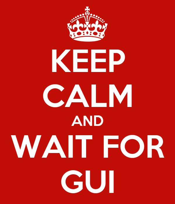 KEEP CALM AND WAIT FOR GUI