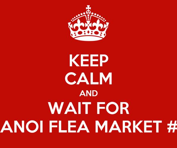 KEEP CALM AND WAIT FOR HANOI FLEA MARKET #3