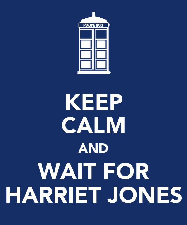 KEEP CALM AND WAIT FOR HARRIET JONES