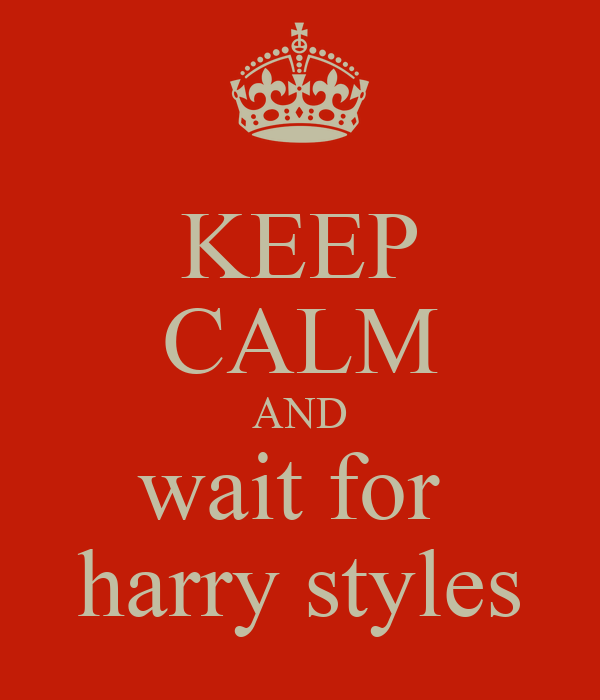 KEEP CALM AND wait for  harry styles