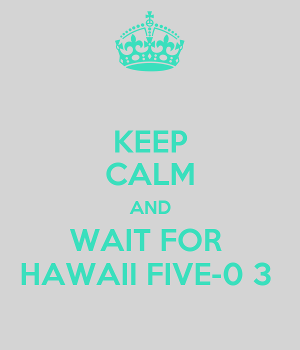 KEEP CALM AND WAIT FOR  HAWAII FIVE-0 3
