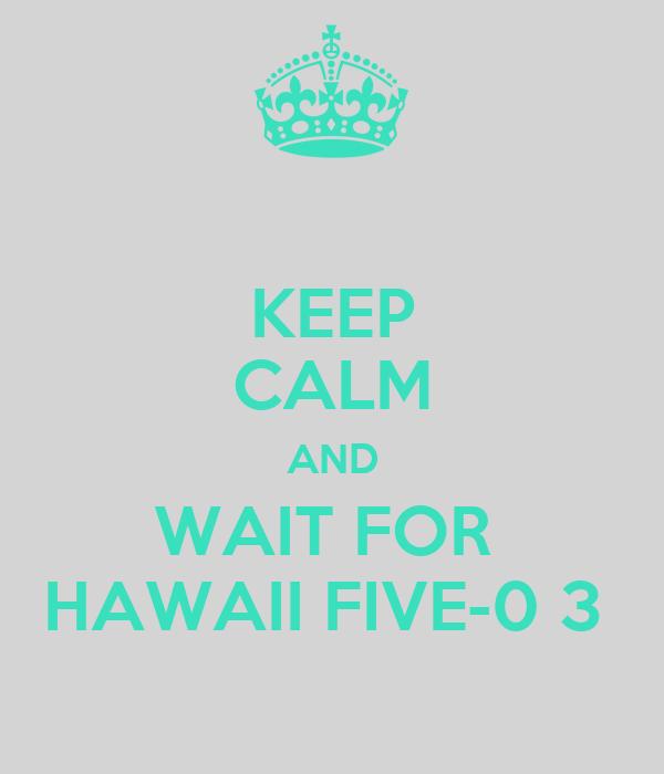 KEEP CALM AND WAIT FOR  HAWAII FIVE-0 3
