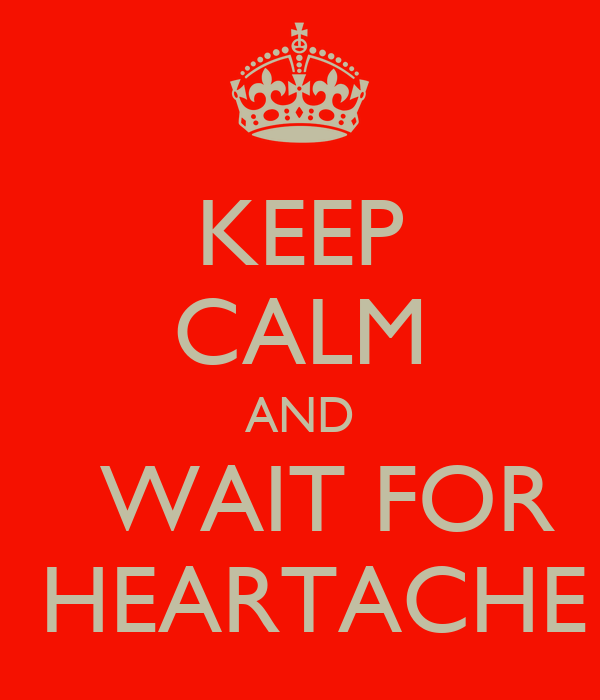 KEEP CALM AND   WAIT FOR  HEARTACHE