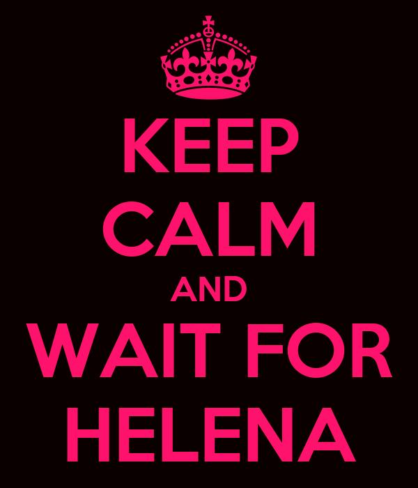 KEEP CALM AND WAIT FOR HELENA