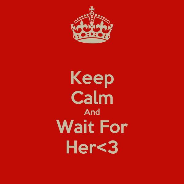 Keep Calm And Wait For Her<3