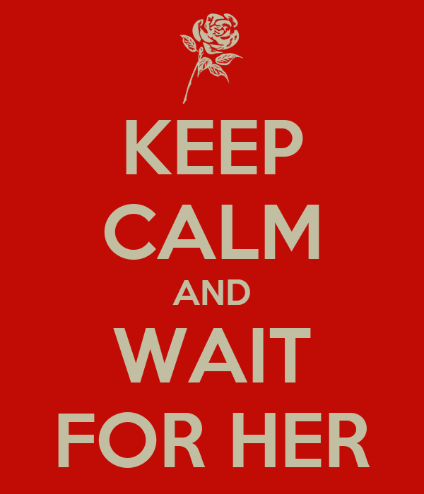 KEEP CALM AND WAIT FOR HER