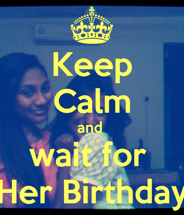 Keep Calm and  wait for  Her Birthday