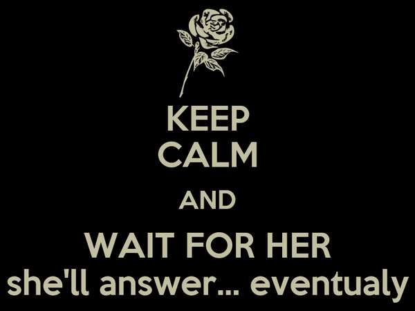 KEEP CALM AND WAIT FOR HER she'll answer... eventualy