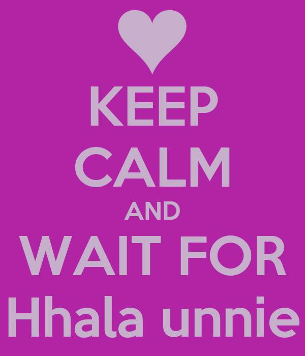 KEEP CALM AND WAIT FOR Hhala unnie
