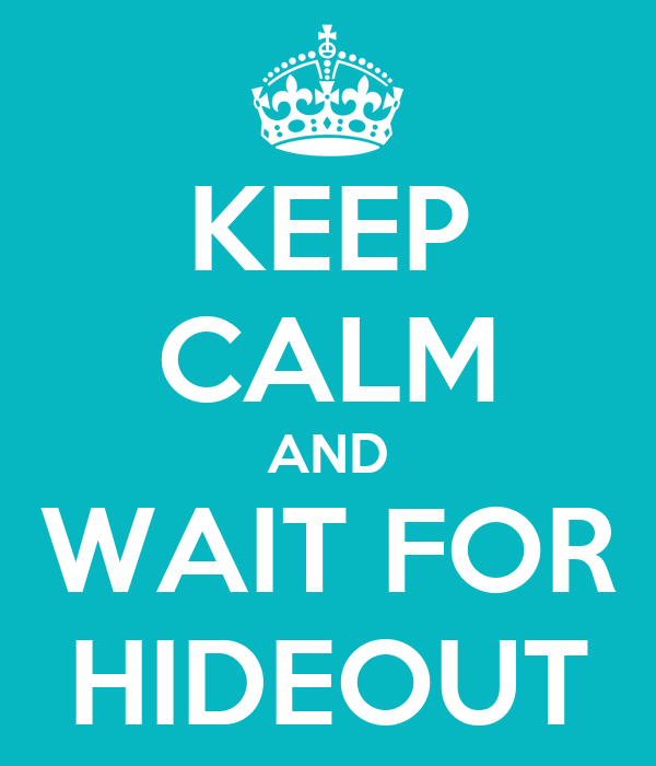 KEEP CALM AND WAIT FOR HIDEOUT