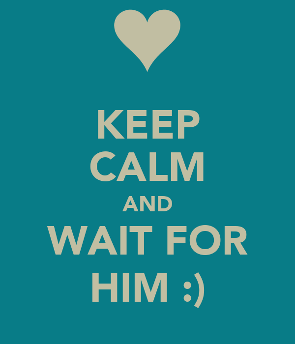 KEEP CALM AND WAIT FOR HIM :)