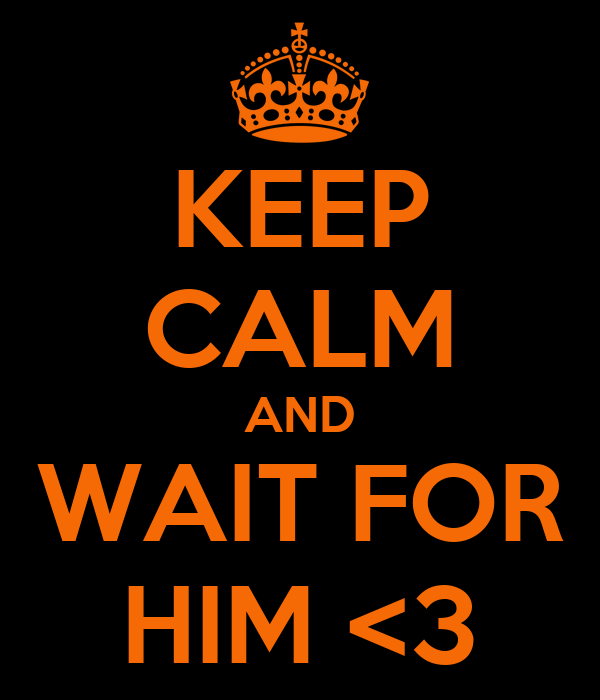 KEEP CALM AND WAIT FOR HIM <3