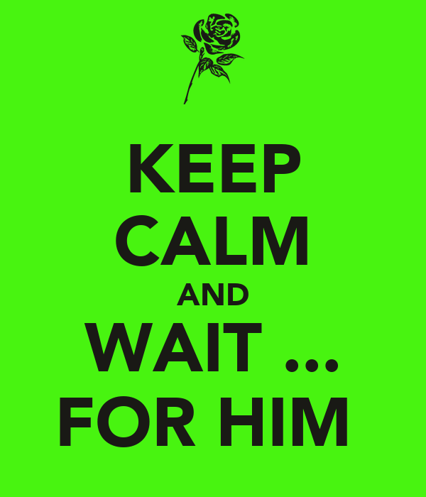 KEEP CALM AND WAIT ... FOR HIM