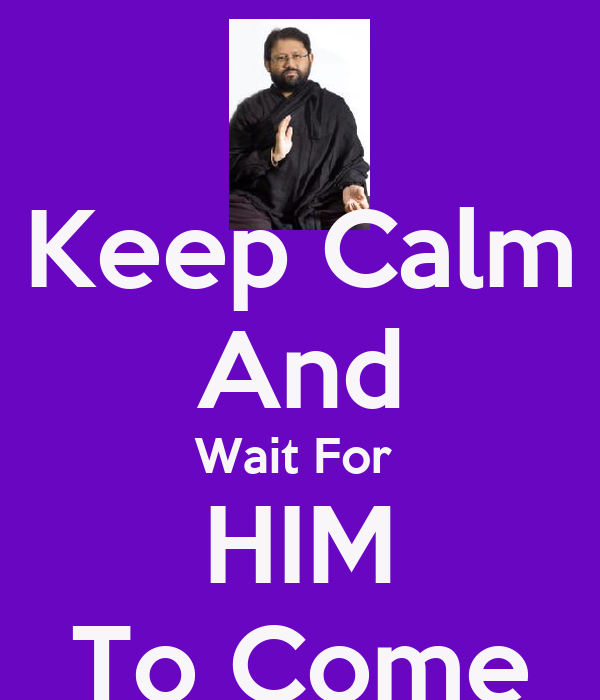 Keep Calm And Wait For  HIM To Come