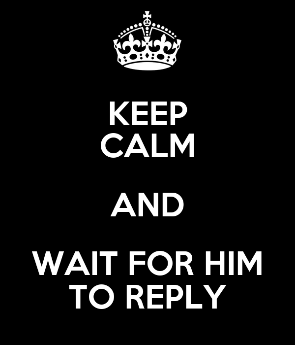 KEEP CALM AND WAIT FOR HIM TO REPLY