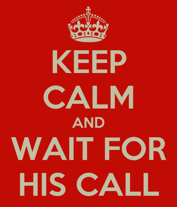KEEP CALM AND WAIT FOR HIS CALL