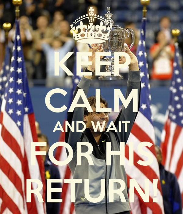 KEEP CALM AND WAIT FOR HIS RETURN!