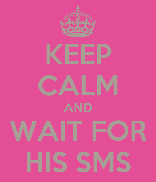 KEEP CALM AND WAIT FOR HIS SMS