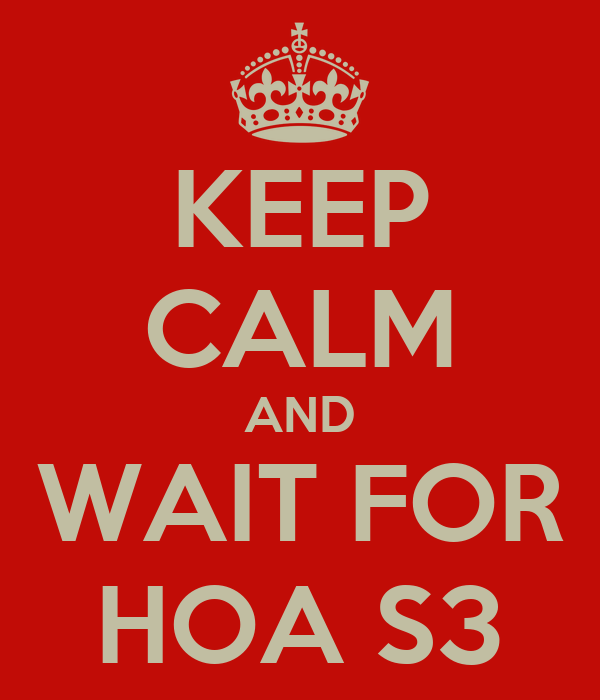 KEEP CALM AND WAIT FOR HOA S3