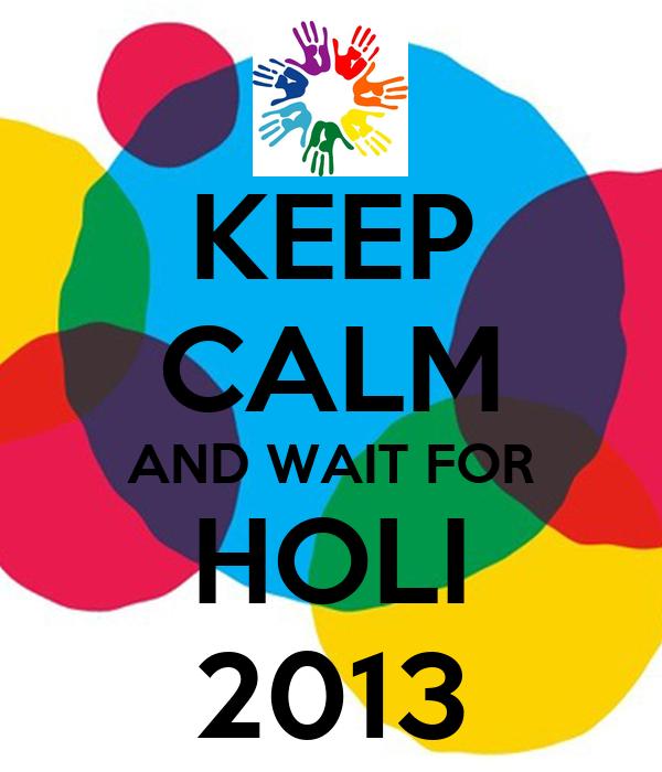 KEEP CALM AND WAIT FOR HOLI 2013