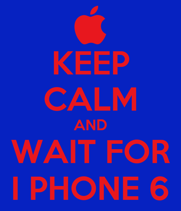 KEEP CALM AND WAIT FOR I PHONE 6