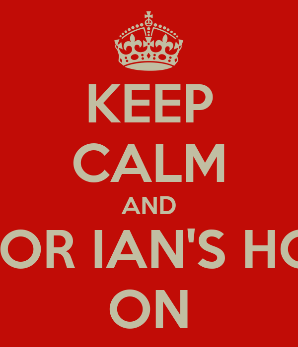 KEEP CALM AND WAIT FOR IAN'S HOTNESS ON