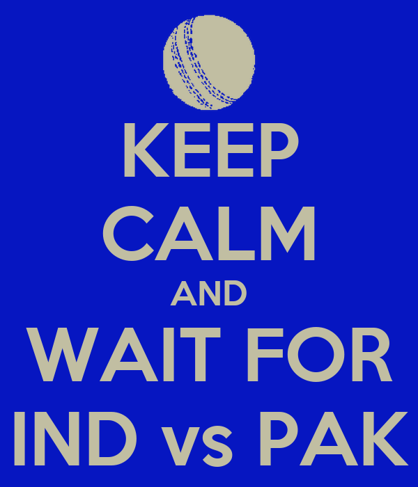 KEEP CALM AND WAIT FOR IND vs PAK