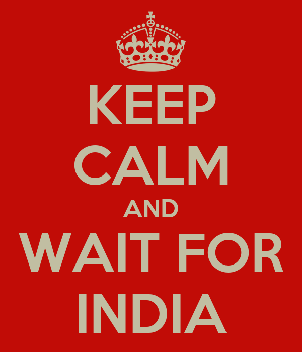 KEEP CALM AND WAIT FOR INDIA