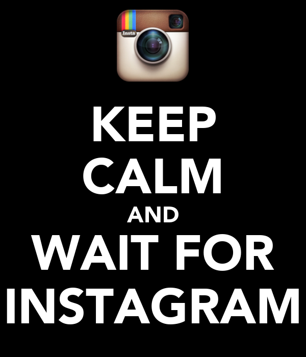KEEP CALM AND WAIT FOR INSTAGRAM