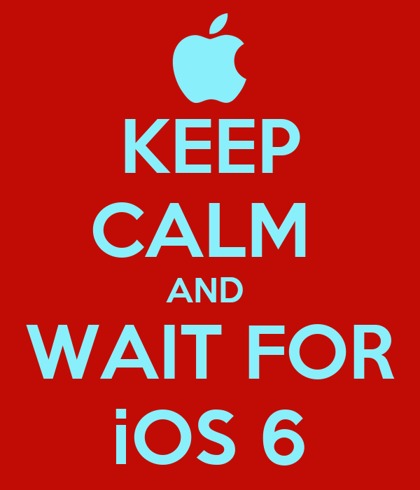 KEEP CALM  AND  WAIT FOR iOS 6