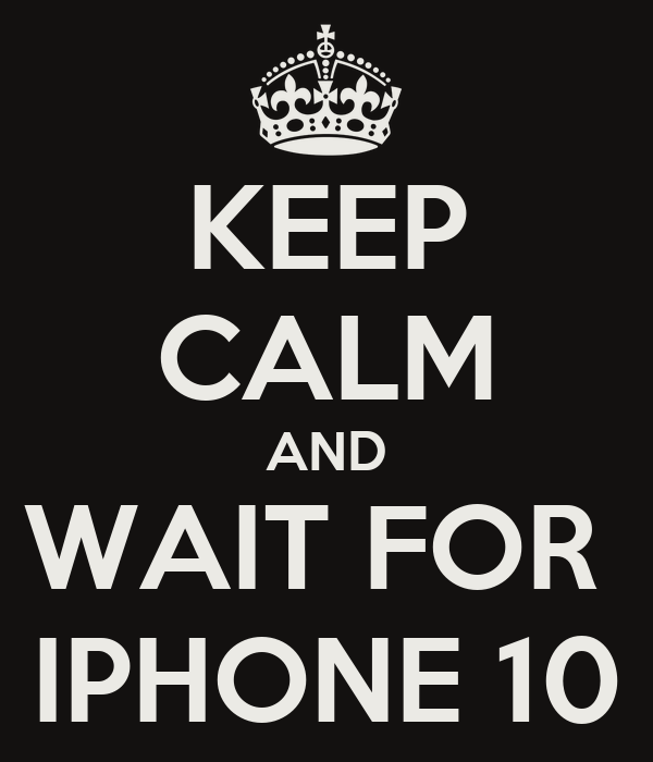 KEEP CALM AND WAIT FOR  IPHONE 10