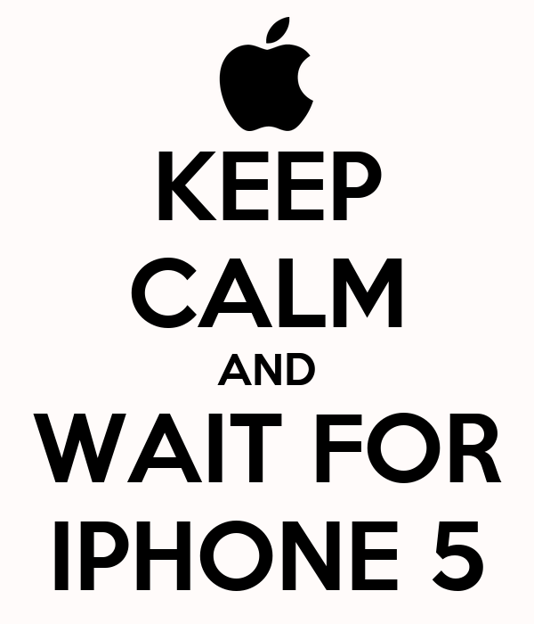 KEEP CALM AND WAIT FOR IPHONE 5